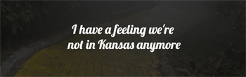 i have a felling were not in kansas anymore
